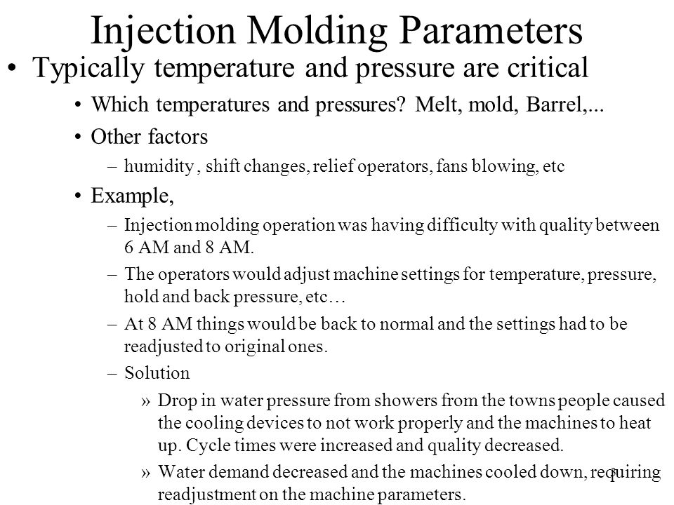 3 Injection Molding Parameters Typically temperature and pressure are critical Which temperatures and pressures? Melt, mold, Barrel,... Other factors