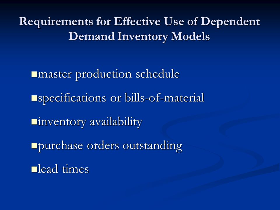 Requirements for Effective Use of Dependent Demand Inventory Models master production schedule master production schedule specifications or bills-of-material specifications or bills-of-material inventory availability inventory availability purchase orders outstanding purchase orders outstanding lead times lead times