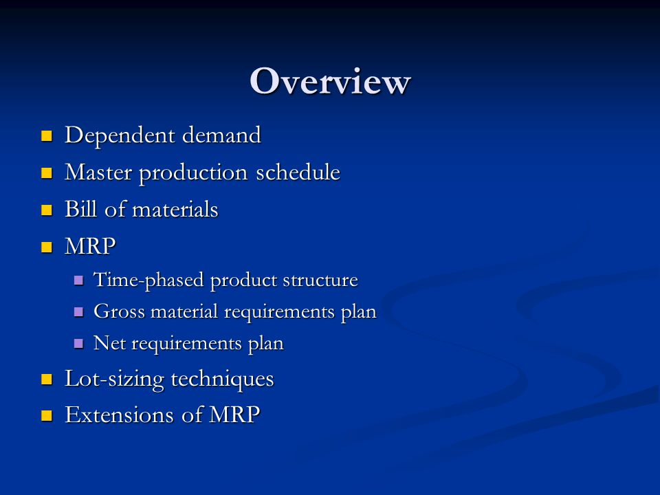 Overview Dependent demand Dependent demand Master production schedule Master production schedule Bill of materials Bill of materials MRP MRP Time-phased product structure Time-phased product structure Gross material requirements plan Gross material requirements plan Net requirements plan Net requirements plan Lot-sizing techniques Lot-sizing techniques Extensions of MRP Extensions of MRP