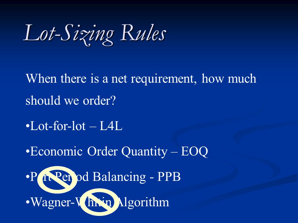 Lot-Sizing Rules When there is a net requirement, how much should we order? Lot-for-lot – L4L Economic Order Quantity – EOQ Part Period Balancing - PP