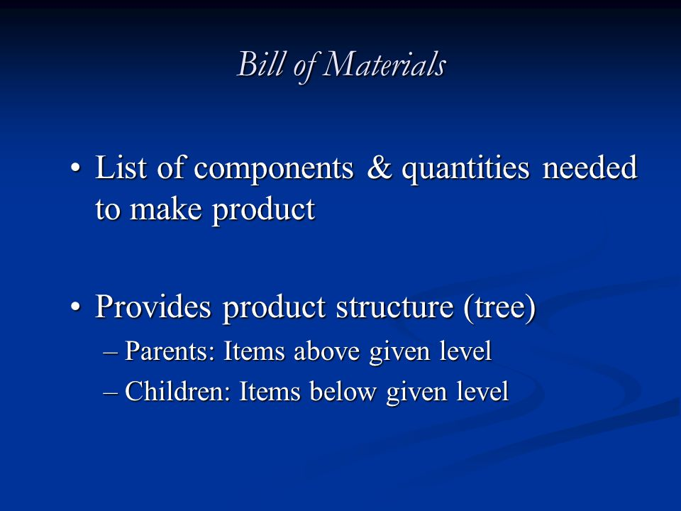 Bill of Materials List of components & quantities needed to make productList of components & quantities needed to make product Provides product struct