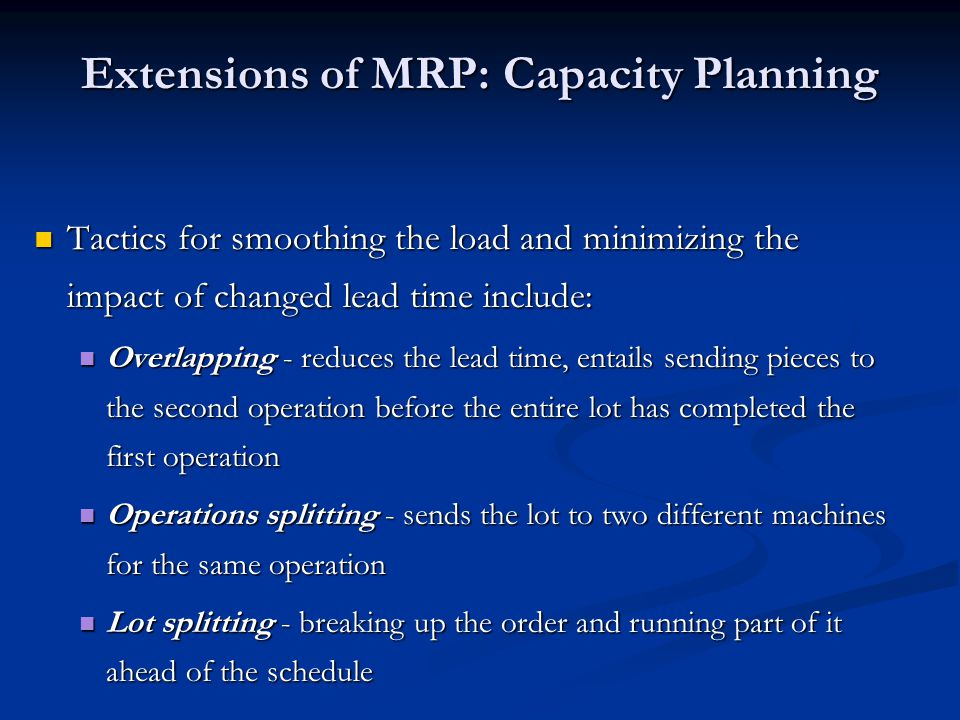 Extensions of MRP: Capacity Planning Tactics for smoothing the load and minimizing the impact of changed lead time include: Tactics for smoothing the