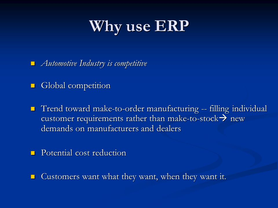 Why use ERP Automotive Industry is competitive Automotive Industry is competitive Global competition Global competition Trend toward make-to-order man