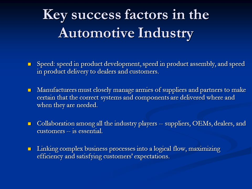 Key success factors in the Automotive Industry Speed: speed in product development, speed in product assembly, and speed in product delivery to dealers and customers.