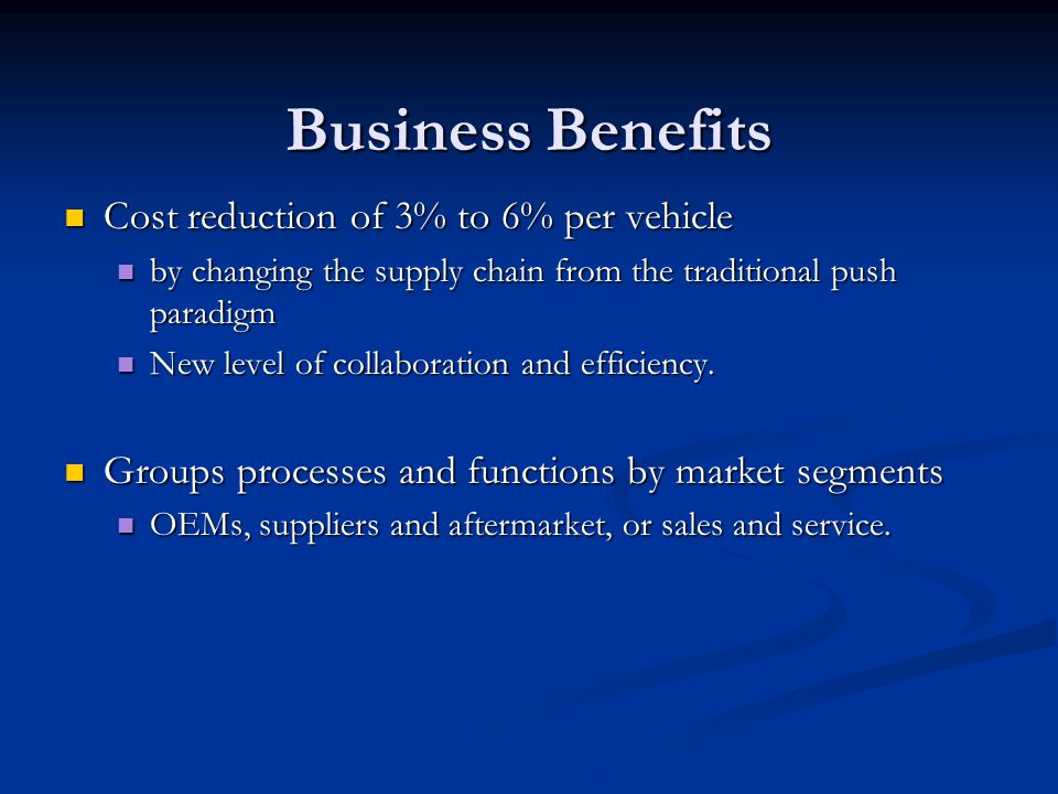 Business Benefits Cost reduction of 3% to 6% per vehicle Cost reduction of 3% to 6% per vehicle by changing the supply chain from the traditional push paradigm by changing the supply chain from the traditional push paradigm New level of collaboration and efficiency.