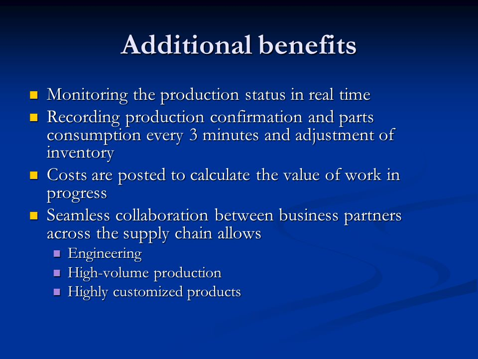 Additional benefits Monitoring the production status in real time Monitoring the production status in real time Recording production confirmation and parts consumption every 3 minutes and adjustment of inventory Recording production confirmation and parts consumption every 3 minutes and adjustment of inventory Costs are posted to calculate the value of work in progress Costs are posted to calculate the value of work in progress Seamless collaboration between business partners across the supply chain allows Seamless collaboration between business partners across the supply chain allows Engineering Engineering High-volume production High-volume production Highly customized products Highly customized products