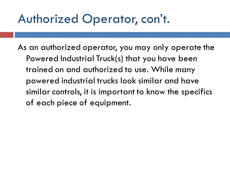 Authorized Operator, con't. As an authorized operator, you may only operate the Powered Industrial Truck(s) that you have been trained on and authoriz