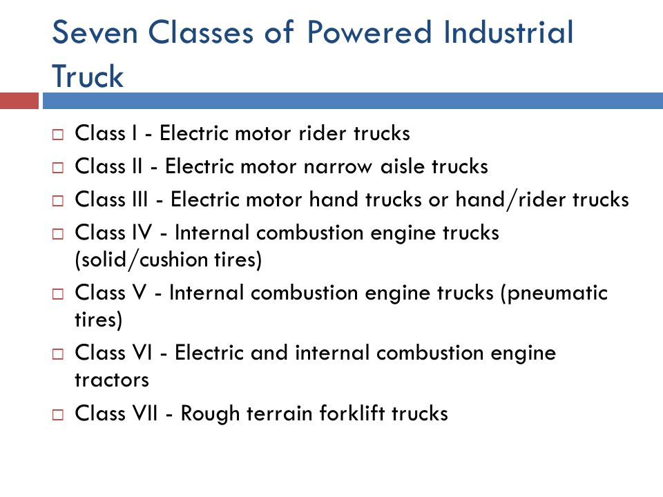 Seven Classes of Powered Industrial Truck  Class I - Electric motor rider trucks  Class II - Electric motor narrow aisle trucks  Class III - Electr