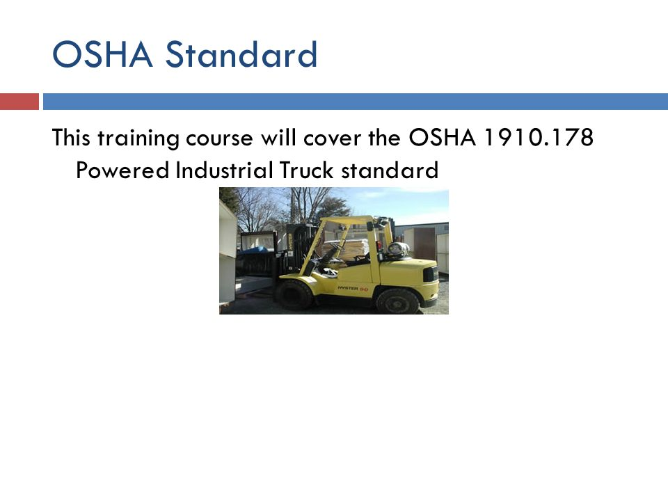 OSHA Standard This training course will cover the OSHA 1910.178 Powered Industrial Truck standard