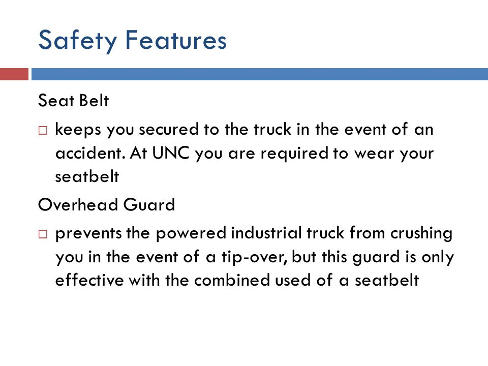 Safety Features Seat Belt  keeps you secured to the truck in the event of an accident. At UNC you are required to wear your seatbelt Overhead Guard 