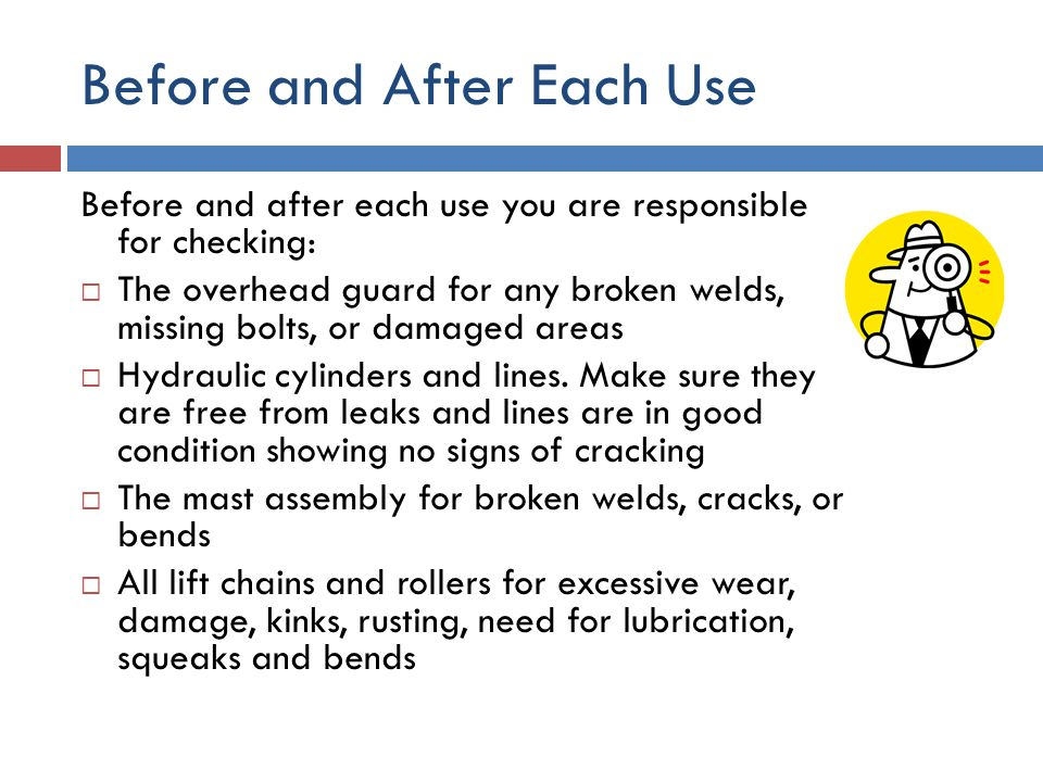 Before and After Each Use Before and after each use you are responsible for checking:  The overhead guard for any broken welds, missing bolts, or dam
