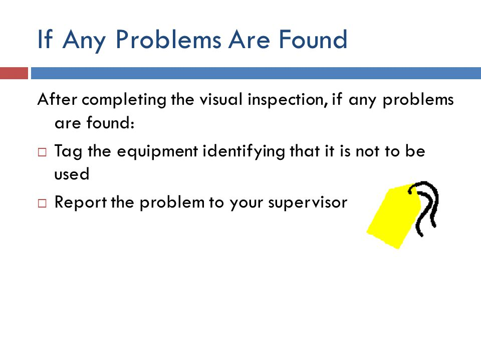 If Any Problems Are Found After completing the visual inspection, if any problems are found:  Tag the equipment identifying that it is not to be used