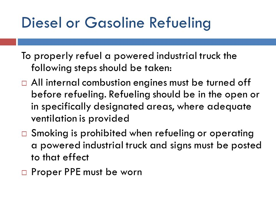 Diesel or Gasoline Refueling To properly refuel a powered industrial truck the following steps should be taken:  All internal combustion engines must