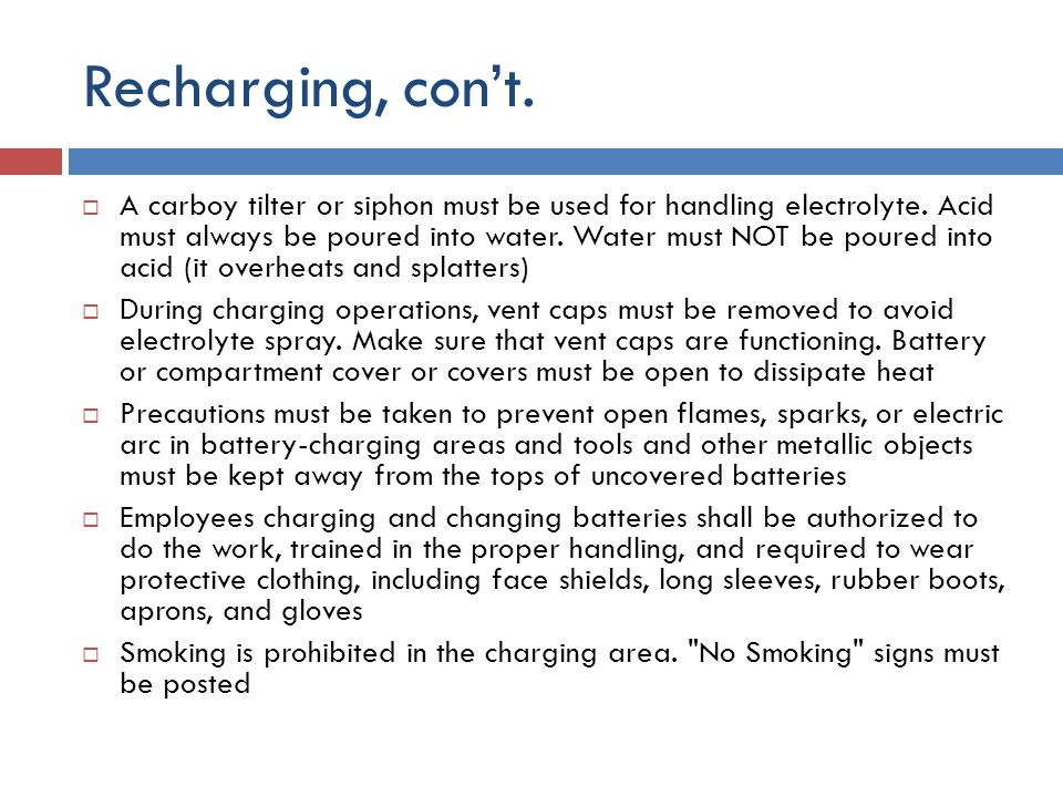 Recharging, con't.  A carboy tilter or siphon must be used for handling electrolyte. Acid must always be poured into water. Water must NOT be poured