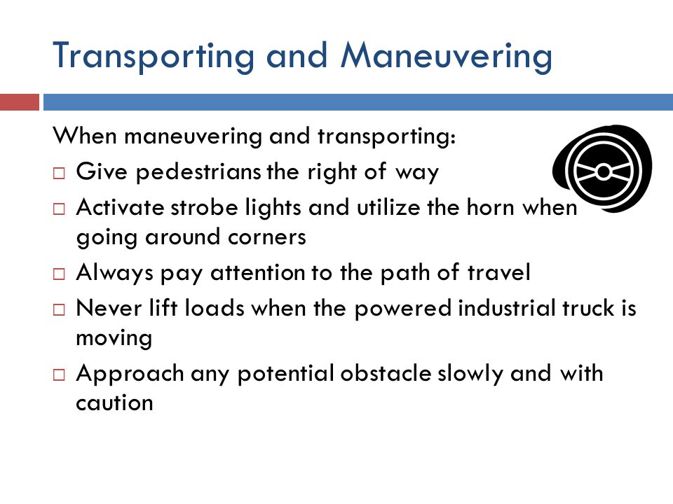 Transporting and Maneuvering When maneuvering and transporting:  Give pedestrians the right of way  Activate strobe lights and utilize the horn when