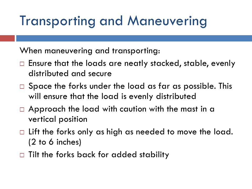 Transporting and Maneuvering When maneuvering and transporting:  Ensure that the loads are neatly stacked, stable, evenly distributed and secure  Sp