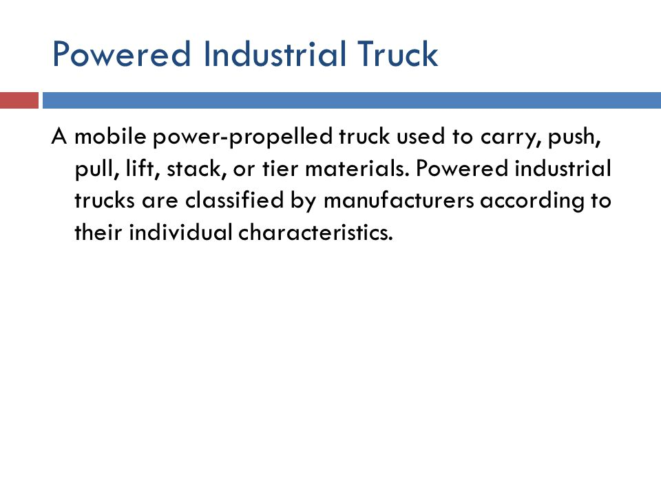 Powered Industrial Truck A mobile power-propelled truck used to carry, push, pull, lift, stack, or tier materials. Powered industrial trucks are class