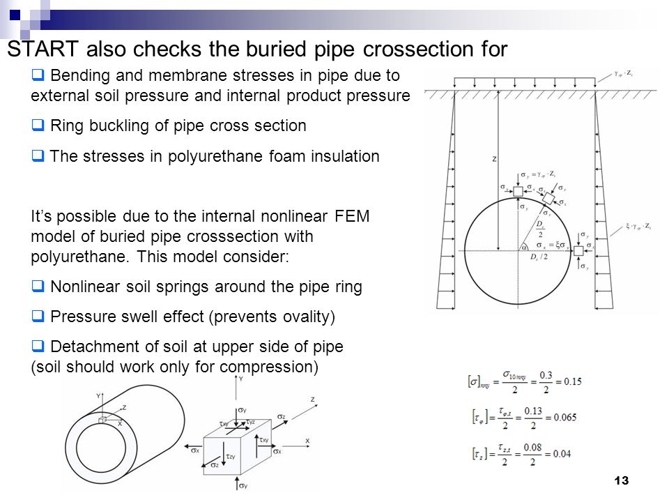 13 START also checks the buried pipe crossection for  Bending and membrane stresses in pipe due to external soil pressure and internal product pressure  Ring buckling of pipe cross section  The stresses in polyurethane foam insulation It's possible due to the internal nonlinear FEM model of buried pipe crosssection with polyurethane.