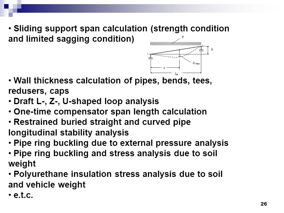 26 Sliding support span calculation (strength condition and limited sagging condition) Wall thickness calculation of pipes, bends, tees, redusers, caps Draft L-, Z-, U-shaped loop analysis One-time compensator span length calculation Restrained buried straight and curved pipe longitudinal stability analysis Pipe ring buckling due to external pressure analysis Pipe ring buckling and stress analysis due to soil weight Polyurethane insulation stress analysis due to soil and vehicle weight e.t.c.