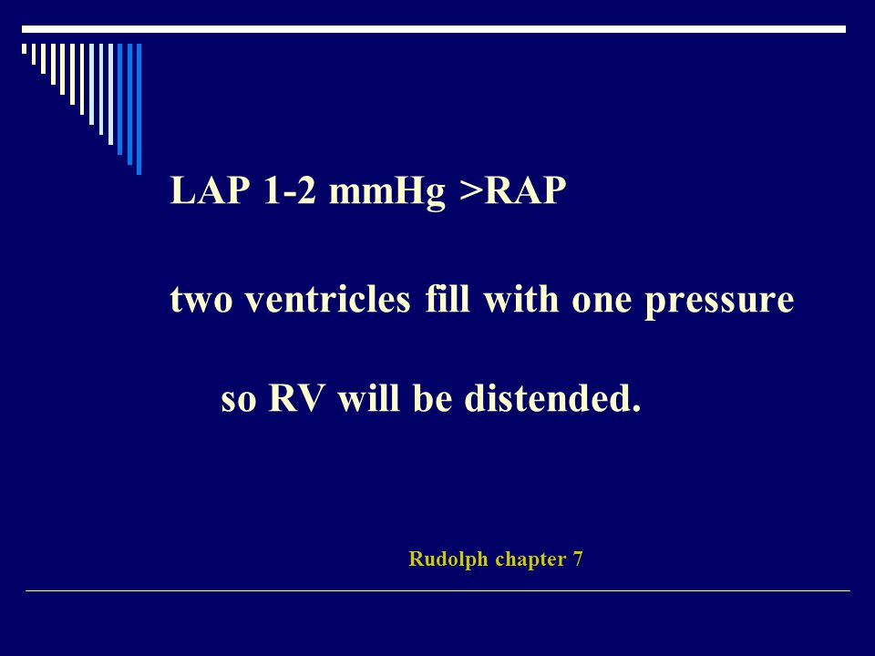 LAP 1-2 mmHg >RAP two ventricles fill with one pressure so RV will be distended. Rudolph chapter 7
