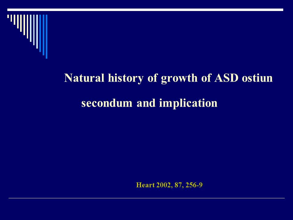 Natural history of growth of ASD ostiun secondum and implication Heart 2002, 87, 256-9