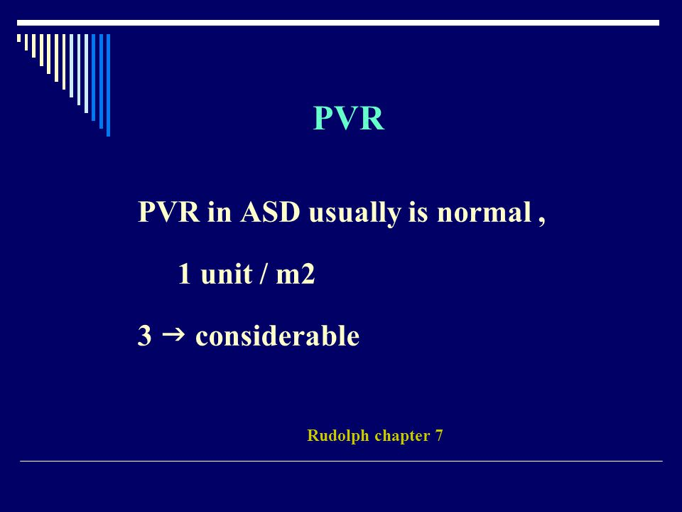PVR PVR in ASD usually is normal, 1 unit / m2 3  considerable Rudolph chapter 7
