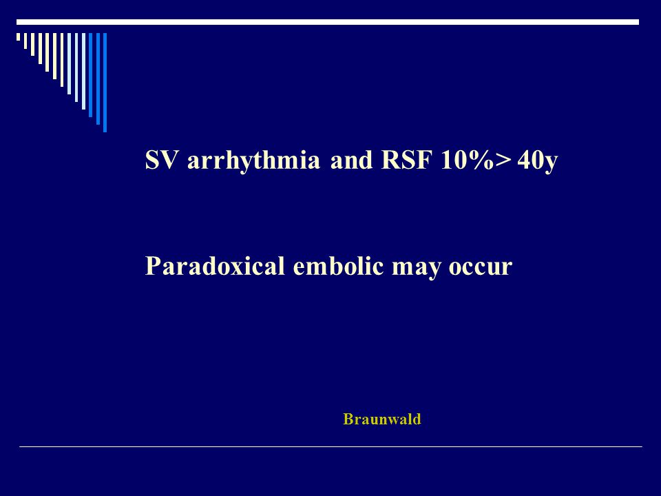 SV arrhythmia and RSF 10%> 40y Paradoxical embolic may occur Braunwald