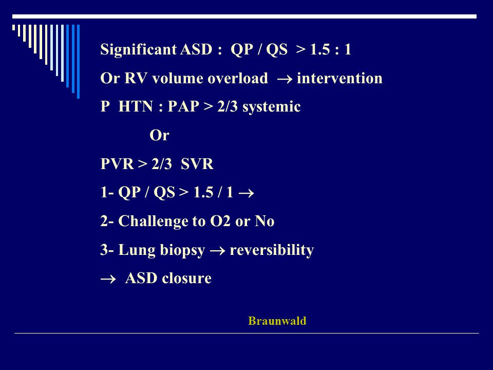 Significant ASD : QP / QS > 1.5 : 1 Or RV volume overload  intervention P HTN : PAP > 2/3 systemic Or PVR > 2/3 SVR 1- QP / QS > 1.5 / 1  2- Challen