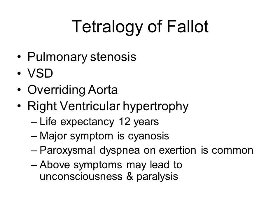 Tetralogy of Fallot Pulmonary stenosis VSD Overriding Aorta Right Ventricular hypertrophy –Life expectancy 12 years –Major symptom is cyanosis –Paroxy