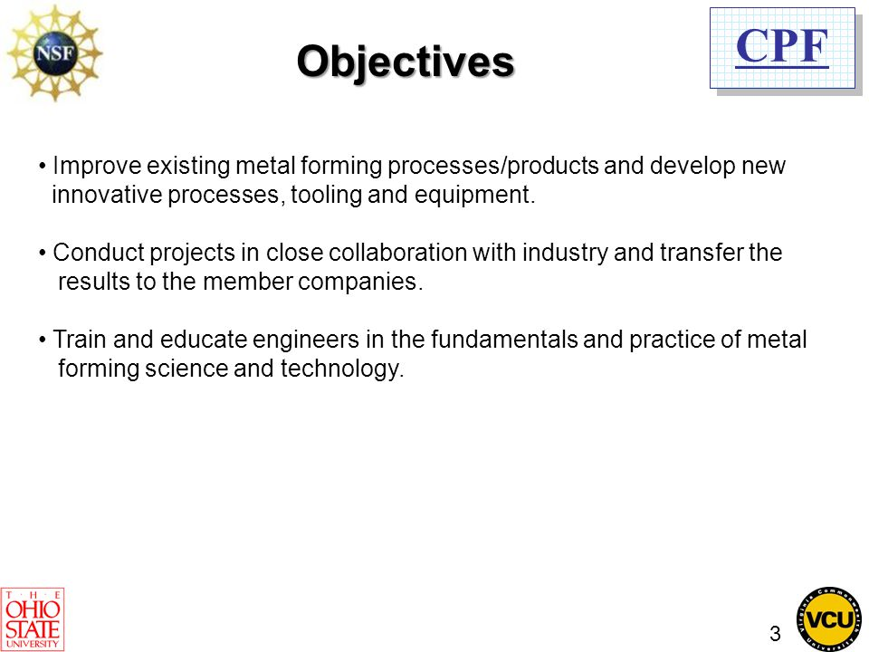 CPF Objectives Improve existing metal forming processes/products and develop new innovative processes, tooling and equipment. Conduct projects in clos