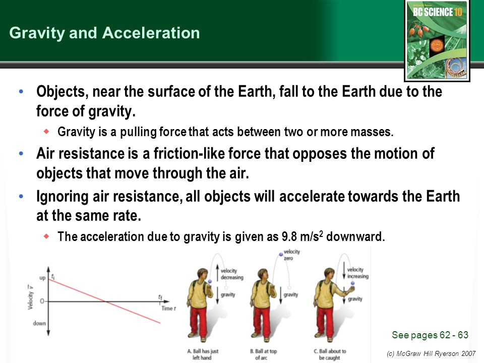 (c) McGraw Hill Ryerson 2007 Gravity and Acceleration Objects, near the surface of the Earth, fall to the Earth due to the force of gravity.