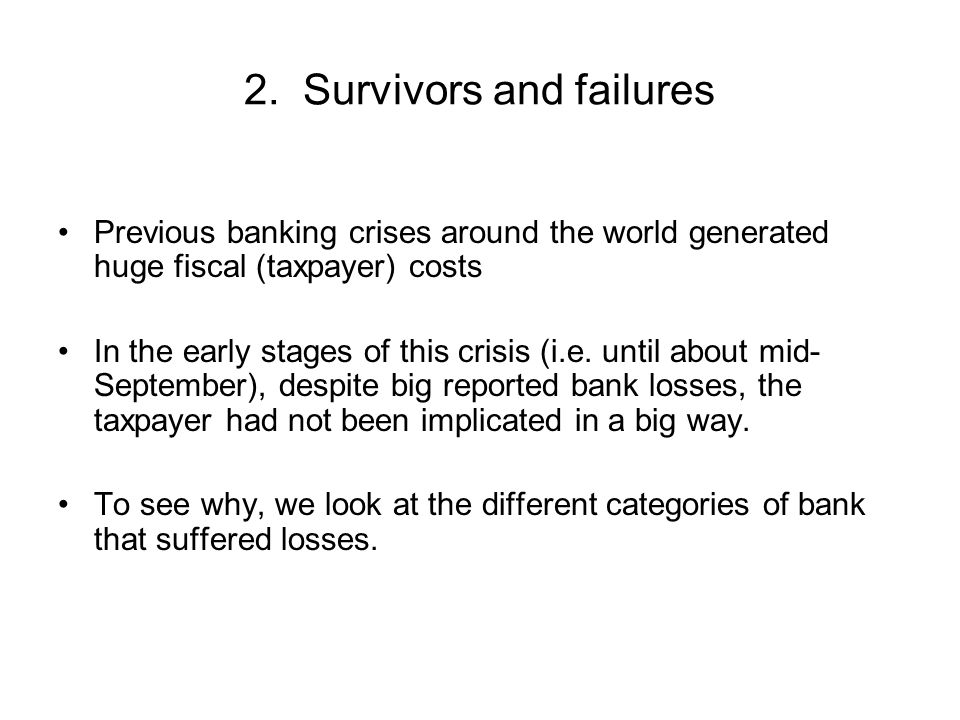 2. Survivors and failures Previous banking crises around the world generated huge fiscal (taxpayer) costs In the early stages of this crisis (i.e. unt