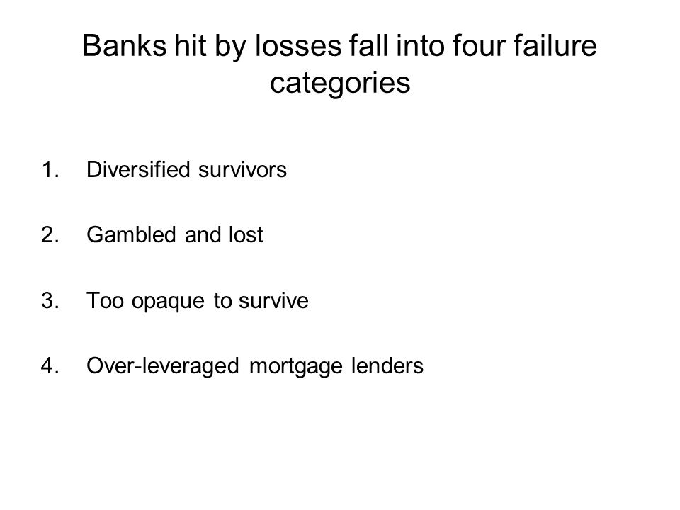 Banks hit by losses fall into four failure categories 1.Diversified survivors 2.Gambled and lost 3.Too opaque to survive 4.Over-leveraged mortgage lenders