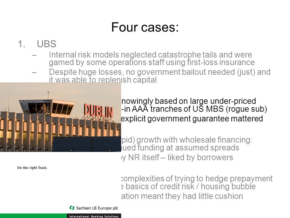 Four cases: 1.UBS –Internal risk models neglected catastrophe tails and were gamed by some operations staff using first-loss insurance –Despite huge losses, no government bailout needed (just) and it was able to replenish capital 2.Sachsen –Business model unknowingly based on large under-priced guarantee of bought-in AAA tranches of US MBS (rogue sub) –Removal in 2005 of explicit government guarantee mattered 3.Northern Rock –Had funded (over-rapid) growth with wholesale financing: dependent on continued funding at assumed spreads –Lending originated by NR itself – liked by borrowers 4.GSEs –Mesmerized by the complexities of trying to hedge prepayment risk, they ignored the basics of credit risk / housing bubble –Lenient capital regulation meant they had little cushion