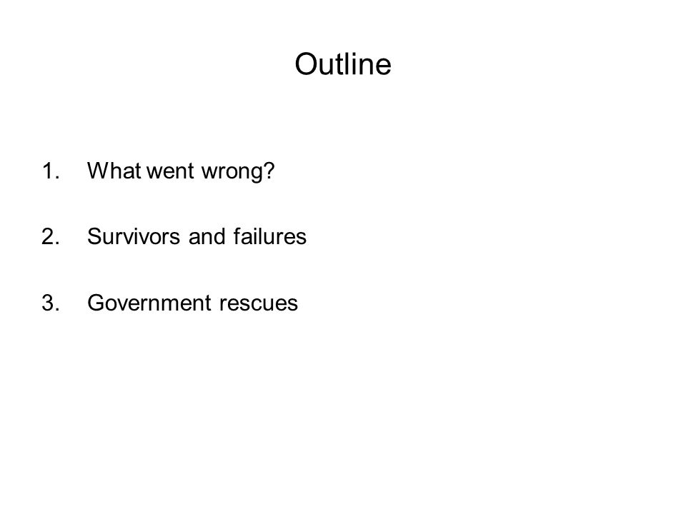 Outline 1.What went wrong 2.Survivors and failures 3.Government rescues