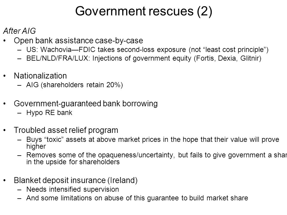 After AIG Open bank assistance case-by-case –US: Wachovia—FDIC takes second-loss exposure (not least cost principle ) –BEL/NLD/FRA/LUX: Injections of government equity (Fortis, Dexia, Glitnir) Nationalization –AIG (shareholders retain 20%) Government-guaranteed bank borrowing –Hypo RE bank Troubled asset relief program –Buys toxic assets at above market prices in the hope that their value will prove higher –Removes some of the opaqueness/uncertainty, but fails to give government a share in the upside for shareholders Blanket deposit insurance (Ireland) –Needs intensified supervision –And some limitations on abuse of this guarantee to build market share Government rescues (2)