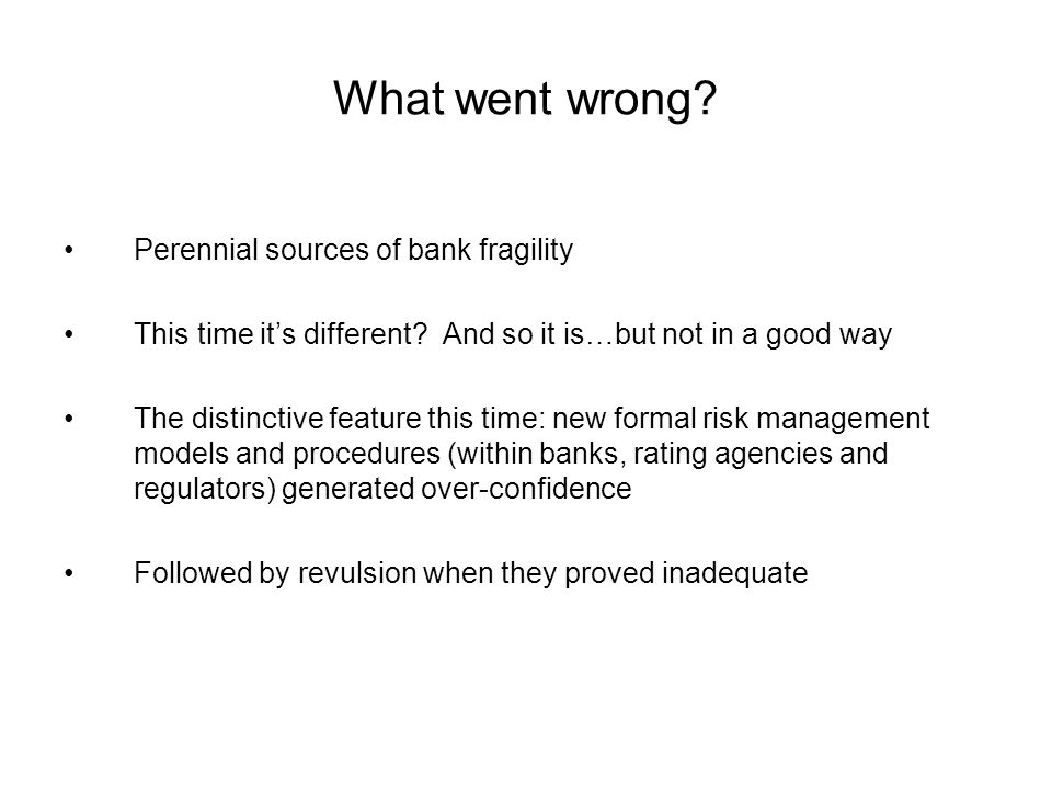 What went wrong? Perennial sources of bank fragility This time it's different? And so it is…but not in a good way The distinctive feature this time: n