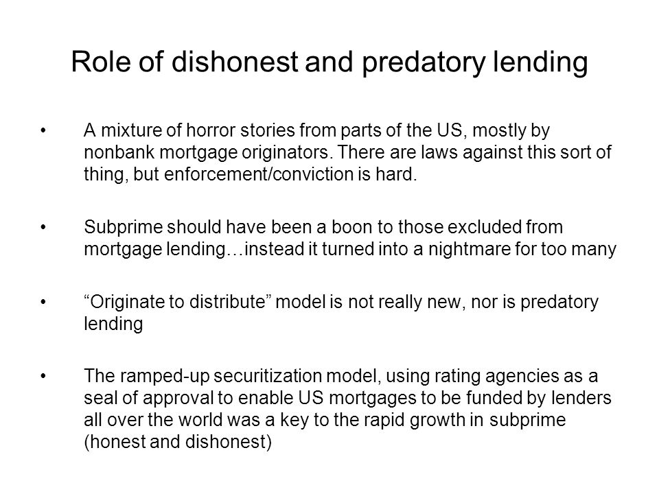 Role of dishonest and predatory lending A mixture of horror stories from parts of the US, mostly by nonbank mortgage originators. There are laws again