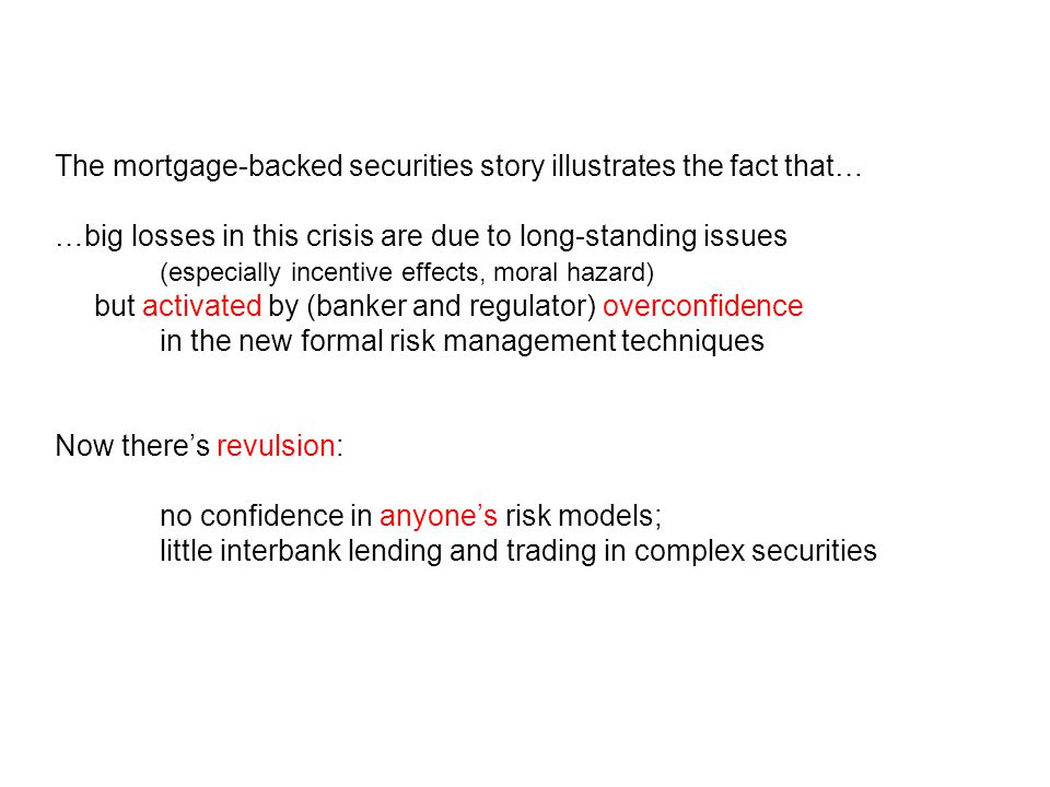 The mortgage-backed securities story illustrates the fact that… …big losses in this crisis are due to long-standing issues (especially incentive effects, moral hazard) but activated by (banker and regulator) overconfidence in the new formal risk management techniques Now there's revulsion: no confidence in anyone's risk models; little interbank lending and trading in complex securities