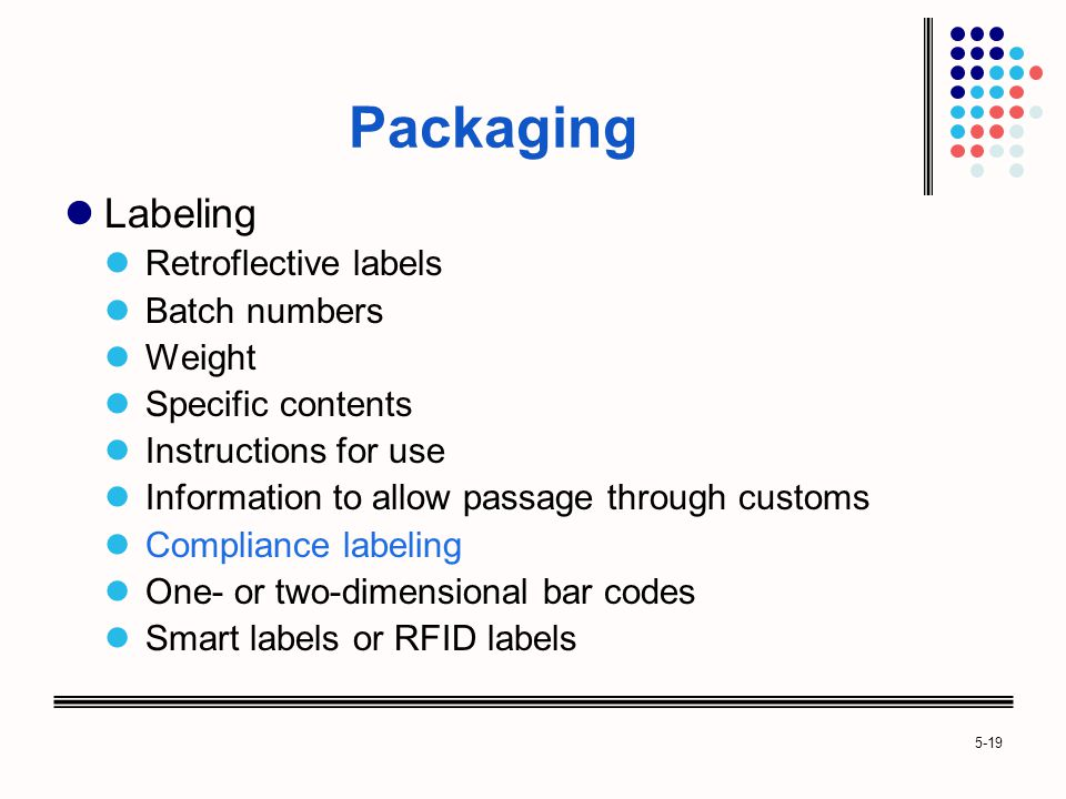 5-19 Packaging Labeling Retroflective labels Batch numbers Weight Specific contents Instructions for use Information to allow passage through customs Compliance labeling One- or two-dimensional bar codes Smart labels or RFID labels