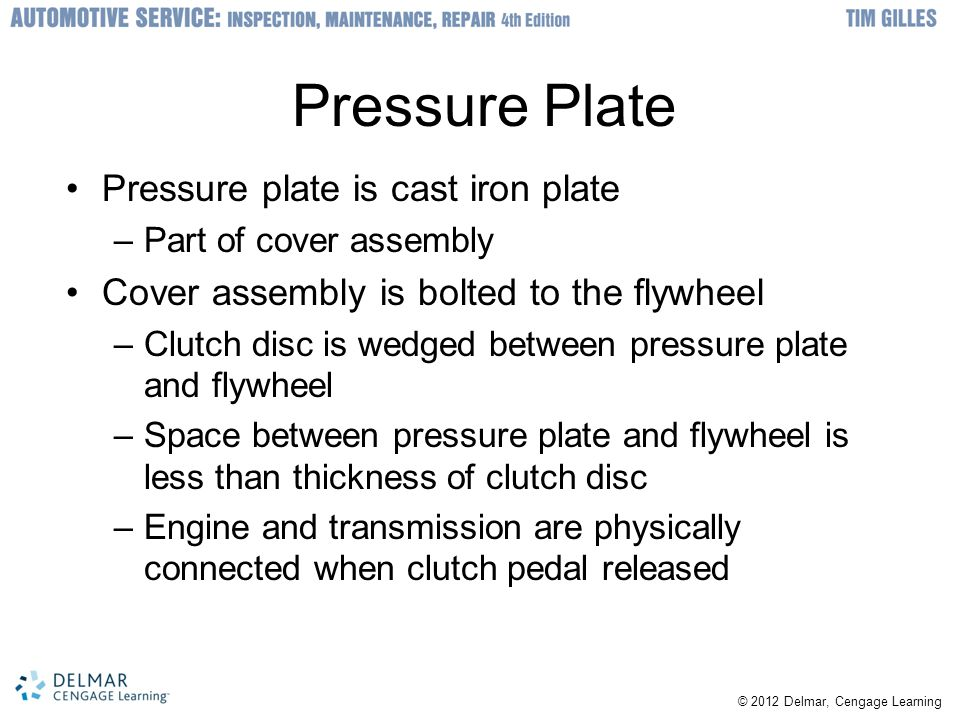 © 2012 Delmar, Cengage Learning Pressure Plate Pressure plate is cast iron plate –Part of cover assembly Cover assembly is bolted to the flywheel –Clu