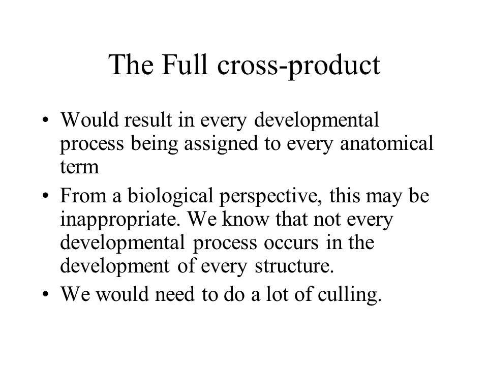 The Full cross-product Would result in every developmental process being assigned to every anatomical term From a biological perspective, this may be inappropriate.