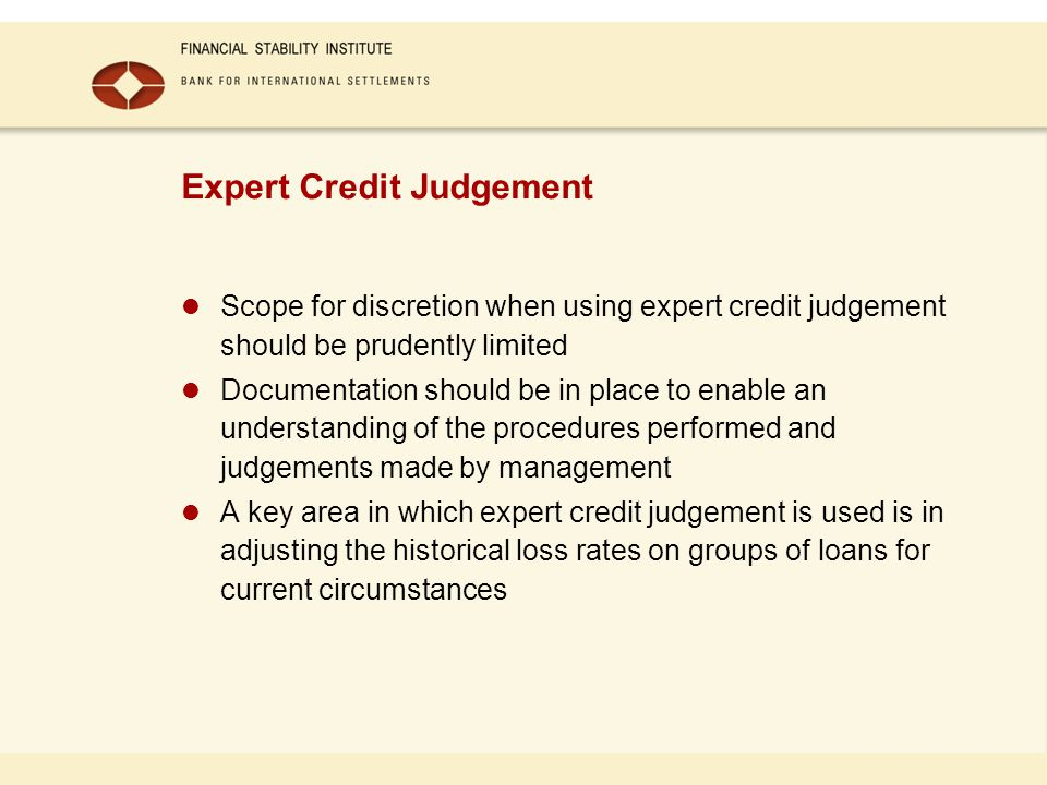 Expert Credit Judgement Scope for discretion when using expert credit judgement should be prudently limited Documentation should be in place to enable an understanding of the procedures performed and judgements made by management A key area in which expert credit judgement is used is in adjusting the historical loss rates on groups of loans for current circumstances