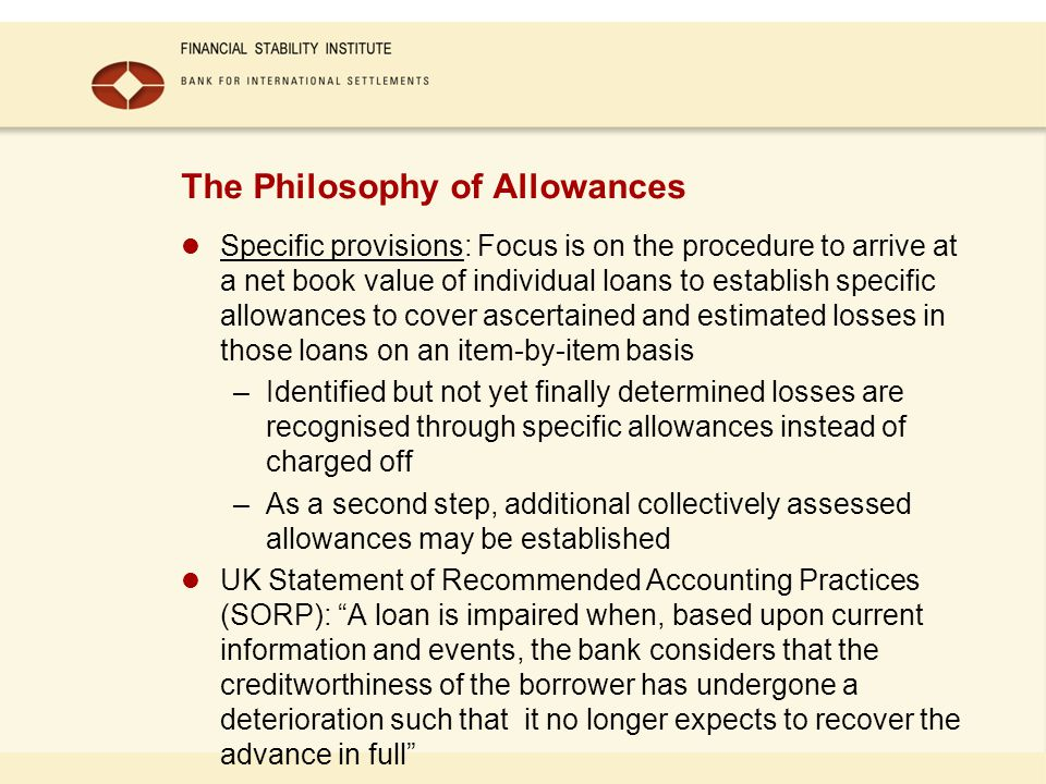 The Philosophy of Allowances Specific provisions: Focus is on the procedure to arrive at a net book value of individual loans to establish specific allowances to cover ascertained and estimated losses in those loans on an item-by-item basis –Identified but not yet finally determined losses are recognised through specific allowances instead of charged off –As a second step, additional collectively assessed allowances may be established UK Statement of Recommended Accounting Practices (SORP): A loan is impaired when, based upon current information and events, the bank considers that the creditworthiness of the borrower has undergone a deterioration such that it no longer expects to recover the advance in full