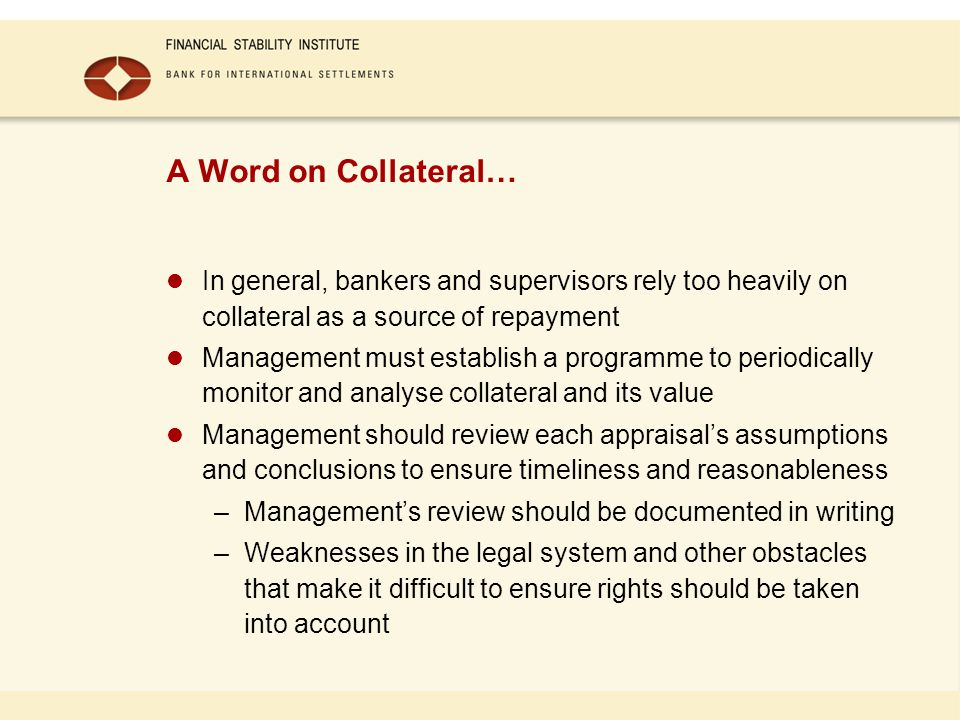 A Word on Collateral… In general, bankers and supervisors rely too heavily on collateral as a source of repayment Management must establish a programm