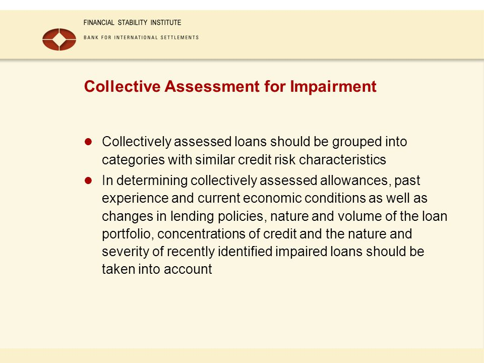 Collective Assessment for Impairment Collectively assessed loans should be grouped into categories with similar credit risk characteristics In determi
