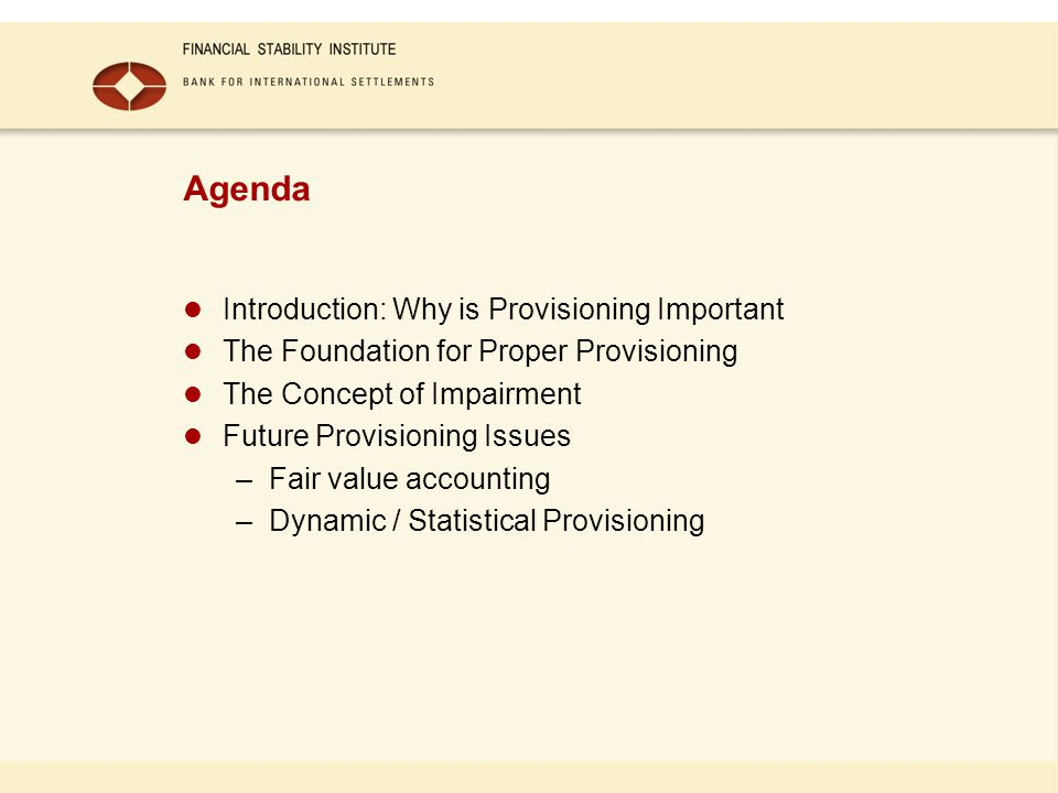 Agenda Introduction: Why is Provisioning Important The Foundation for Proper Provisioning The Concept of Impairment Future Provisioning Issues –Fair value accounting –Dynamic / Statistical Provisioning