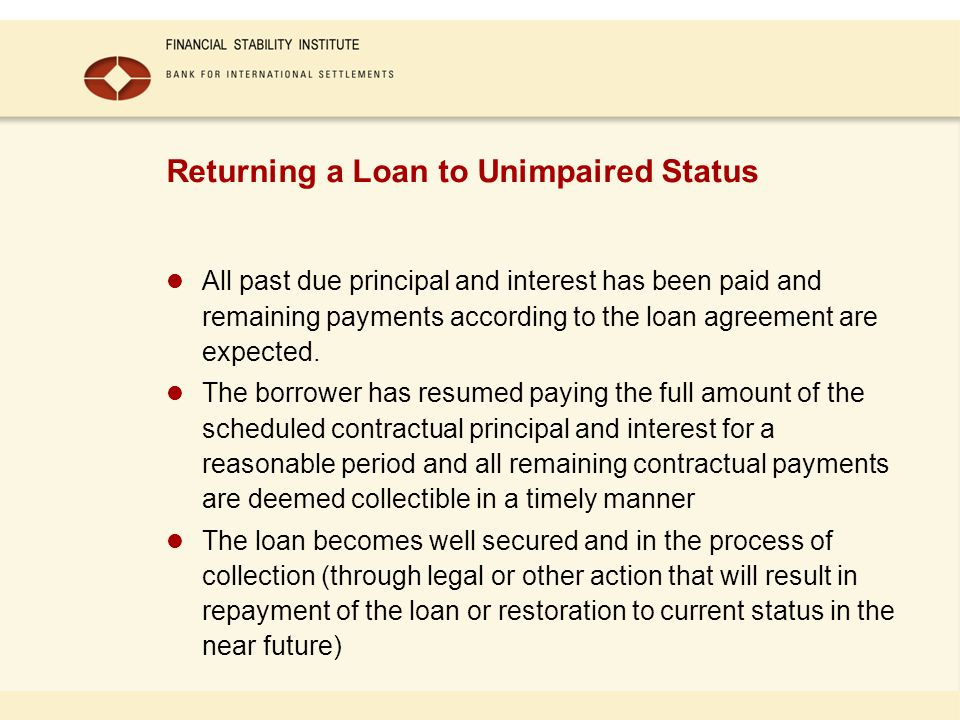 Returning a Loan to Unimpaired Status All past due principal and interest has been paid and remaining payments according to the loan agreement are expected.