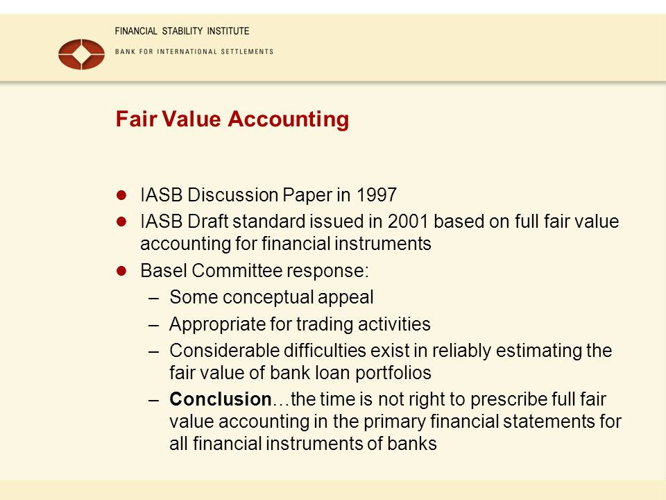 Fair Value Accounting IASB Discussion Paper in 1997 IASB Draft standard issued in 2001 based on full fair value accounting for financial instruments Basel Committee response: –Some conceptual appeal –Appropriate for trading activities –Considerable difficulties exist in reliably estimating the fair value of bank loan portfolios –Conclusion…the time is not right to prescribe full fair value accounting in the primary financial statements for all financial instruments of banks