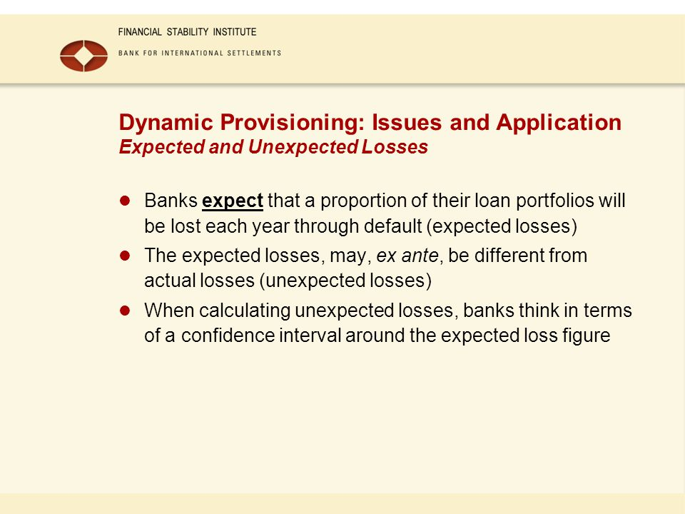 Dynamic Provisioning: Issues and Application Expected and Unexpected Losses Banks expect that a proportion of their loan portfolios will be lost each year through default (expected losses) The expected losses, may, ex ante, be different from actual losses (unexpected losses) When calculating unexpected losses, banks think in terms of a confidence interval around the expected loss figure